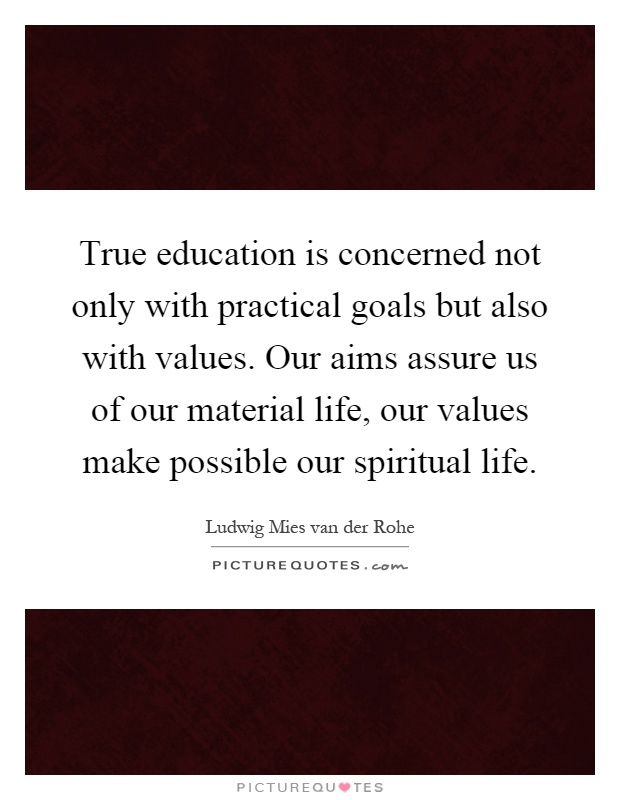 True education is concerned not only with practical goals but also with values. Our aims assure us of our material life, our values make possible our spiritual life Picture Quote #1