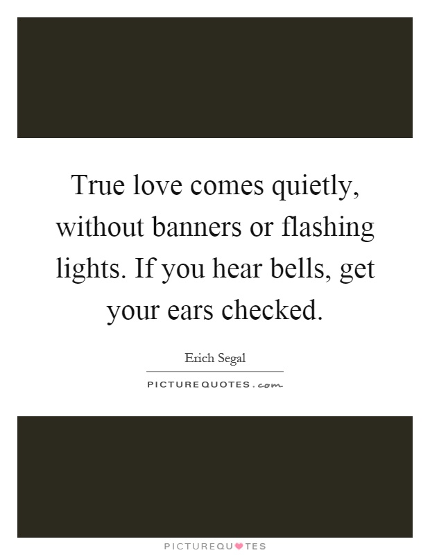 True love comes quietly, without banners or flashing lights. If you hear bells, get your ears checked Picture Quote #1