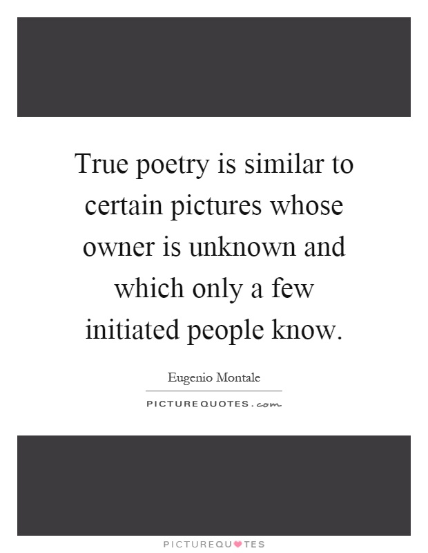 True poetry is similar to certain pictures whose owner is unknown and which only a few initiated people know Picture Quote #1