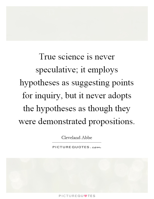 True science is never speculative; it employs hypotheses as suggesting points for inquiry, but it never adopts the hypotheses as though they were demonstrated propositions Picture Quote #1