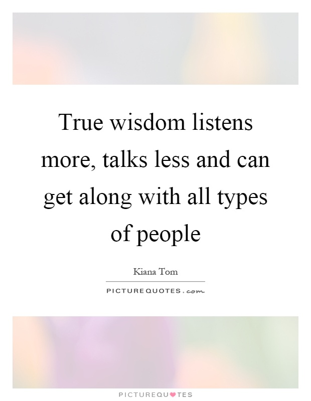 True wisdom listens more, talks less and can get along with all types of people Picture Quote #1
