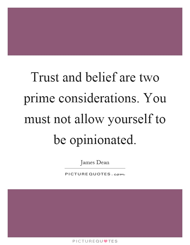 Trust and belief are two prime considerations. You must not allow yourself to be opinionated Picture Quote #1