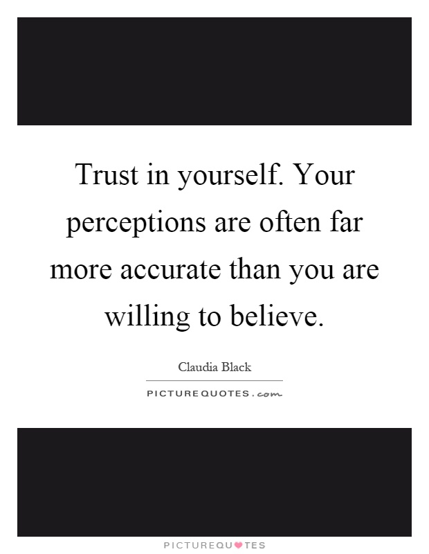 Trust in yourself. Your perceptions are often far more accurate than you are willing to believe Picture Quote #1