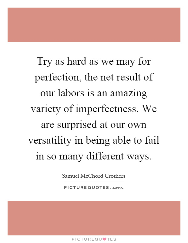 Try as hard as we may for perfection, the net result of our labors is an amazing variety of imperfectness. We are surprised at our own versatility in being able to fail in so many different ways Picture Quote #1