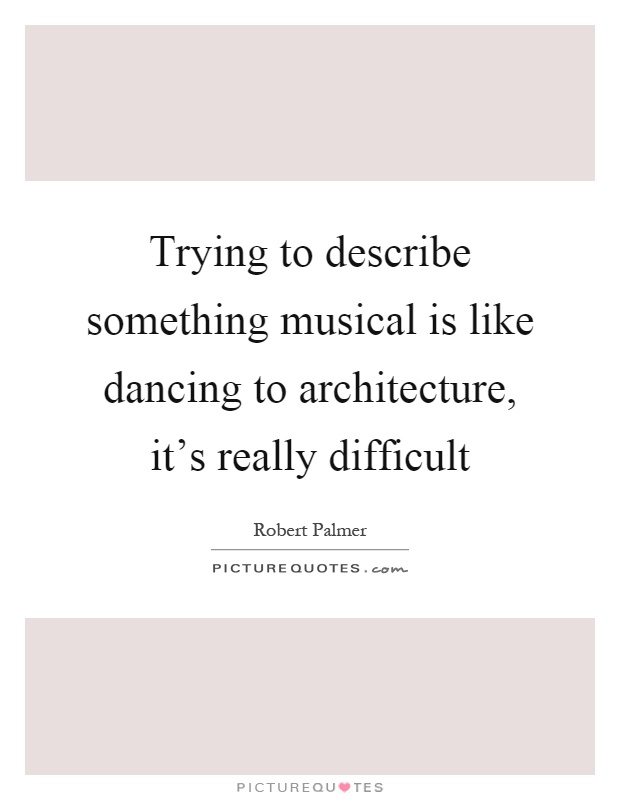 Trying to describe something musical is like dancing to architecture, it's really difficult Picture Quote #1