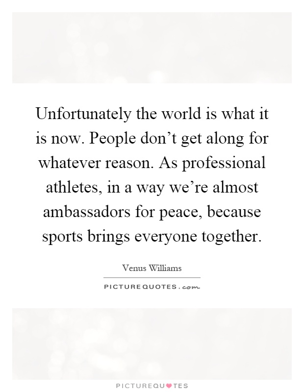Unfortunately the world is what it is now. People don't get along for whatever reason. As professional athletes, in a way we're almost ambassadors for peace, because sports brings everyone together Picture Quote #1
