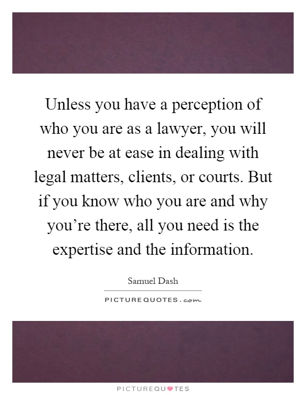 Unless you have a perception of who you are as a lawyer, you will never be at ease in dealing with legal matters, clients, or courts. But if you know who you are and why you're there, all you need is the expertise and the information Picture Quote #1