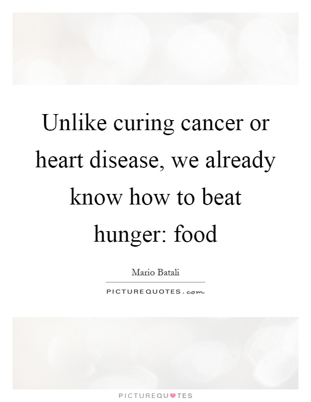 Unlike curing cancer or heart disease, we already know how to beat hunger: food Picture Quote #1