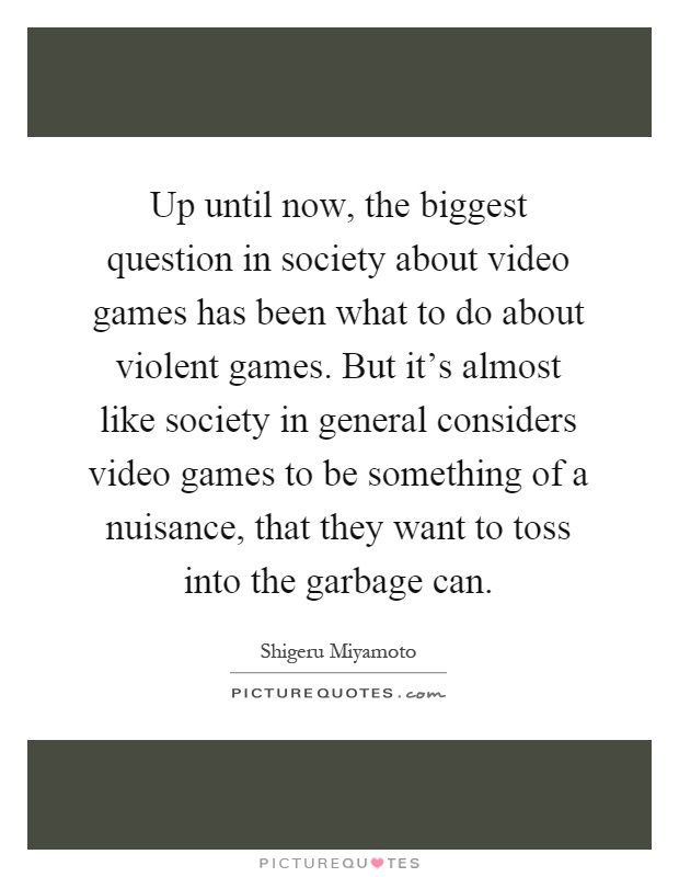 Up until now, the biggest question in society about video games has been what to do about violent games. But it's almost like society in general considers video games to be something of a nuisance, that they want to toss into the garbage can Picture Quote #1