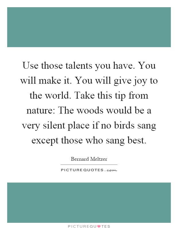 Use those talents you have. You will make it. You will give joy to the world. Take this tip from nature: The woods would be a very silent place if no birds sang except those who sang best Picture Quote #1