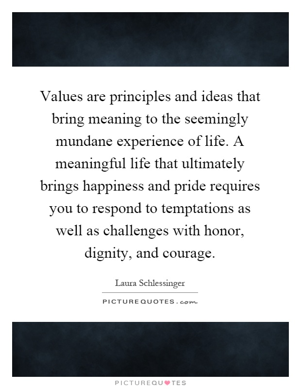 Values are principles and ideas that bring meaning to the seemingly mundane experience of life. A meaningful life that ultimately brings happiness and pride requires you to respond to temptations as well as challenges with honor, dignity, and courage Picture Quote #1
