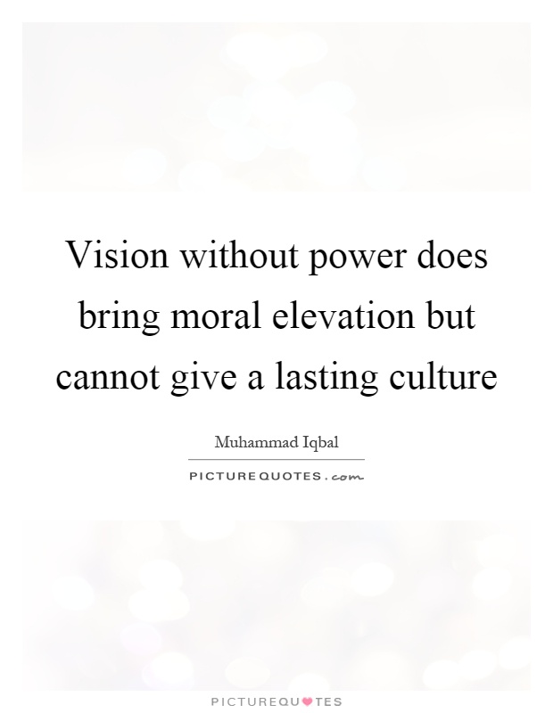Vision without power does bring moral elevation but cannot give a lasting culture Picture Quote #1