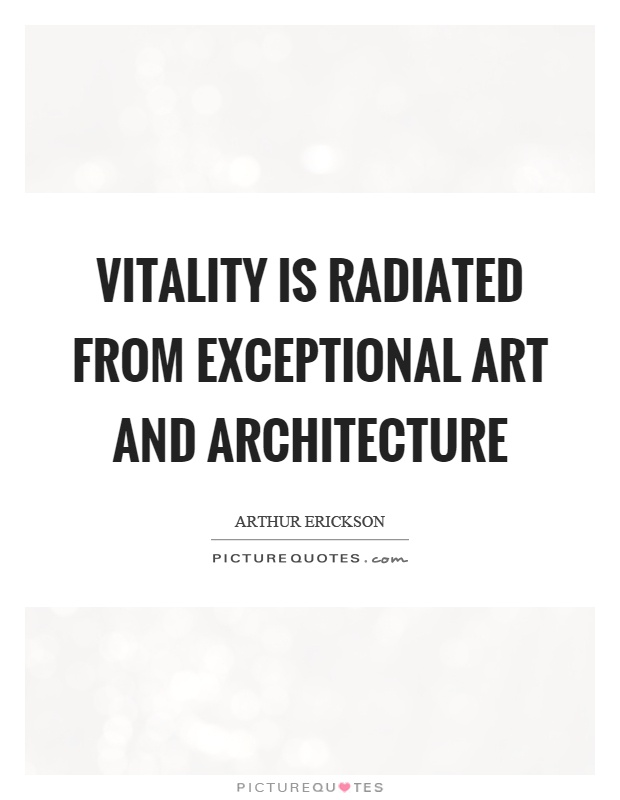 Vitality is radiated from exceptional art and architecture Picture Quote #1
