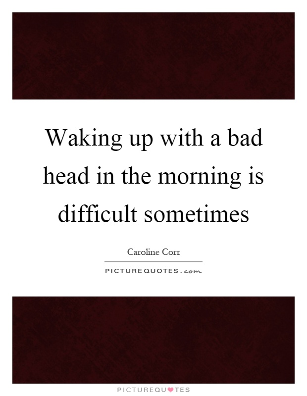 Waking up with a bad head in the morning is difficult sometimes Picture Quote #1