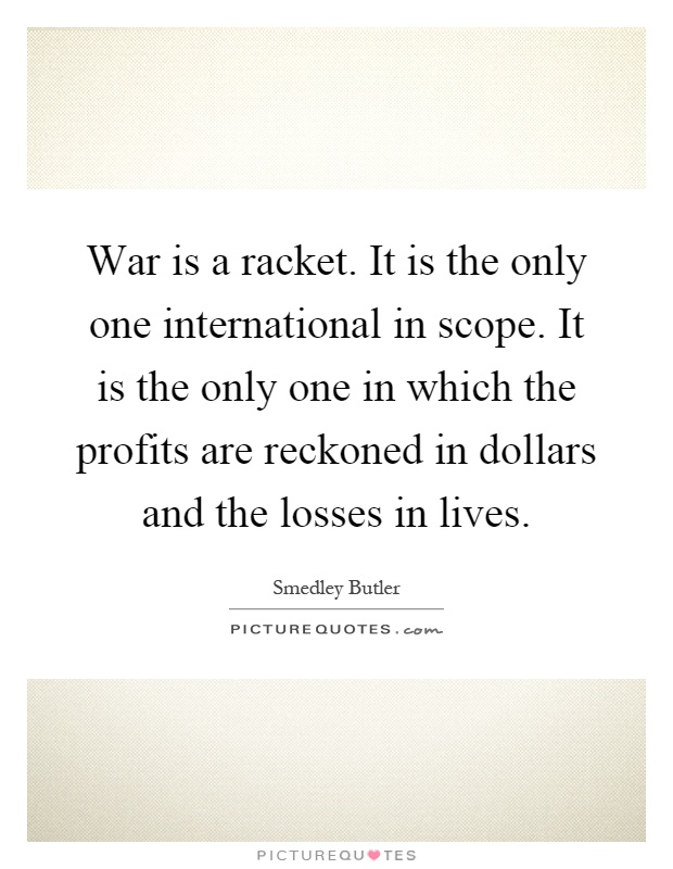 War is a racket. It is the only one international in scope. It is the only one in which the profits are reckoned in dollars and the losses in lives Picture Quote #1