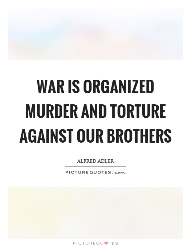 War is organized murder and torture against our brothers Picture Quote #1
