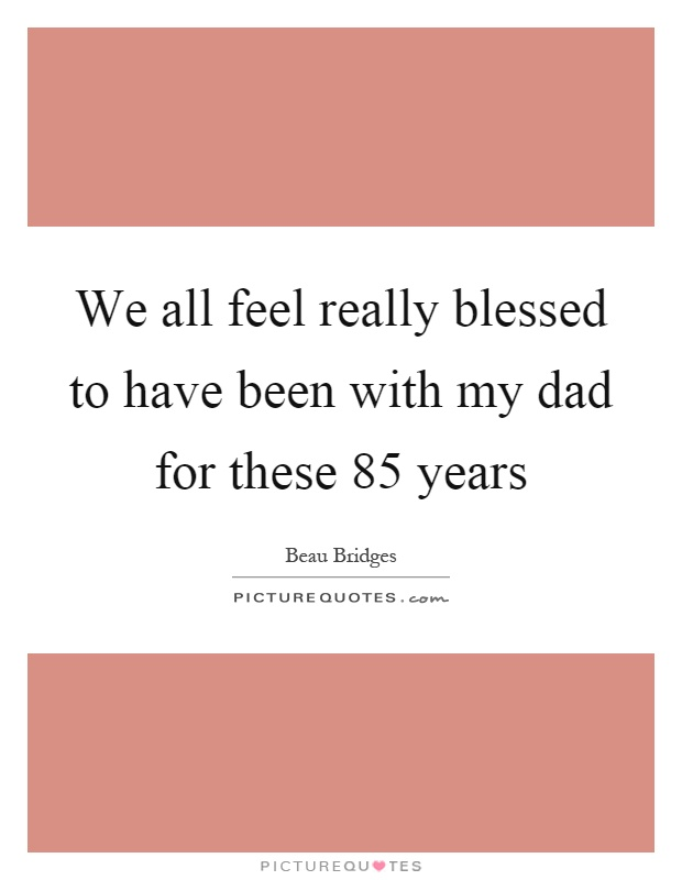 We all feel really blessed to have been with my dad for these 85 years Picture Quote #1