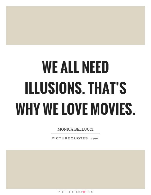 We all need illusions. That's why we love movies Picture Quote #1