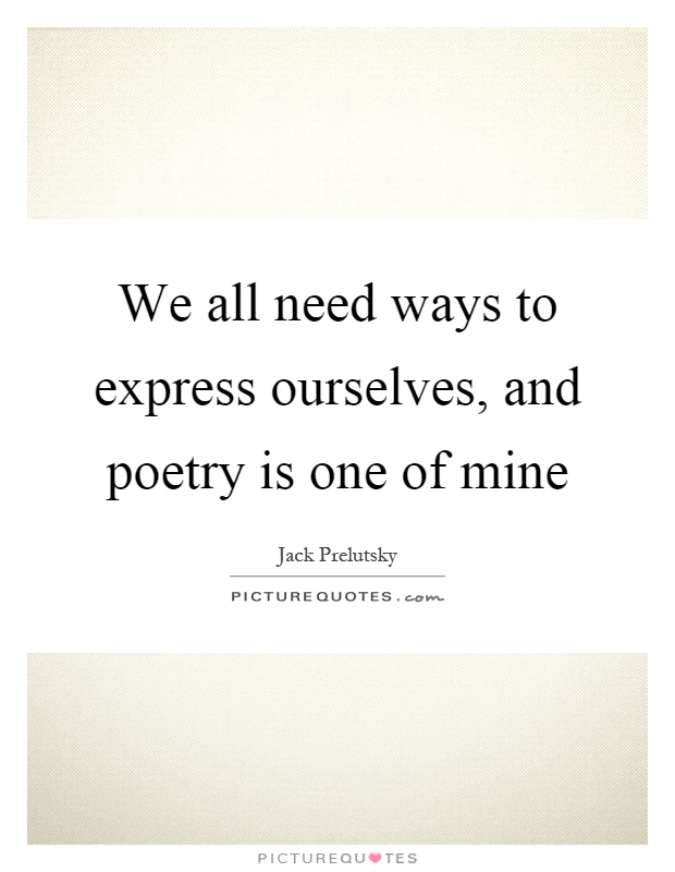 We all need ways to express ourselves, and poetry is one of mine Picture Quote #1