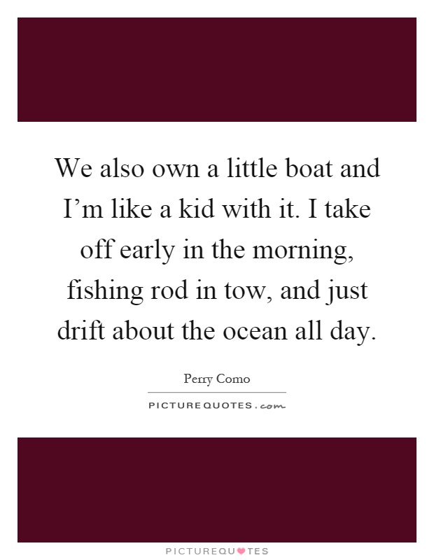 We also own a little boat and I'm like a kid with it. I take off early in the morning, fishing rod in tow, and just drift about the ocean all day Picture Quote #1
