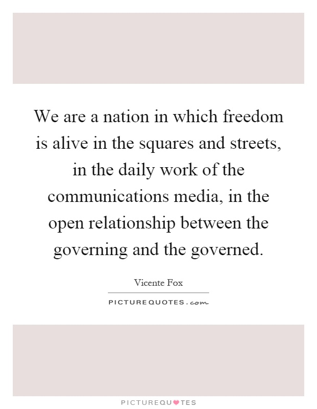 We are a nation in which freedom is alive in the squares and streets, in the daily work of the communications media, in the open relationship between the governing and the governed Picture Quote #1