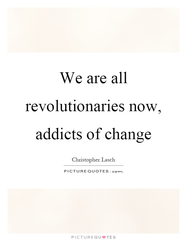 We are all revolutionaries now, addicts of change Picture Quote #1