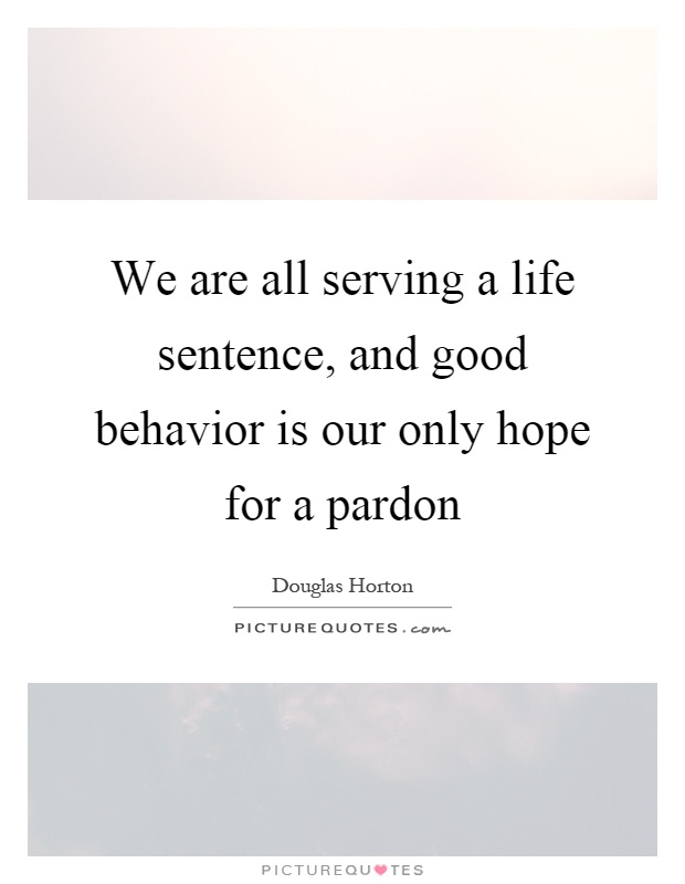 We Are All Serving A Life Sentence, And Good Behavior Is Our Only Hope For A  Pardon