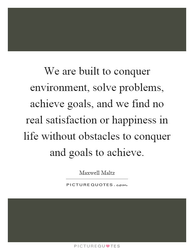 We are built to conquer environment, solve problems, achieve goals, and we find no real satisfaction or happiness in life without obstacles to conquer and goals to achieve Picture Quote #1