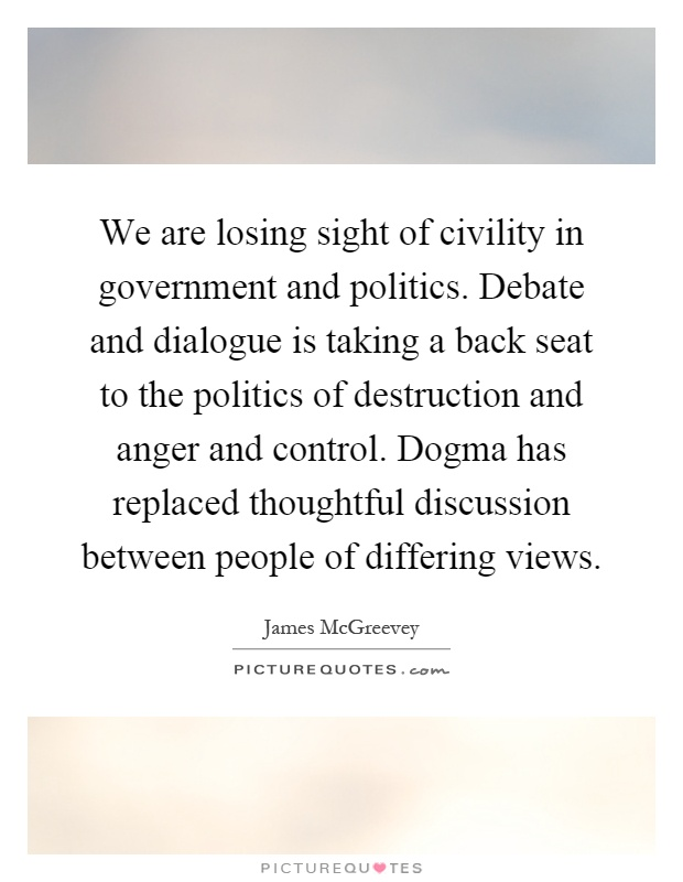 We are losing sight of civility in government and politics. Debate and dialogue is taking a back seat to the politics of destruction and anger and control. Dogma has replaced thoughtful discussion between people of differing views Picture Quote #1