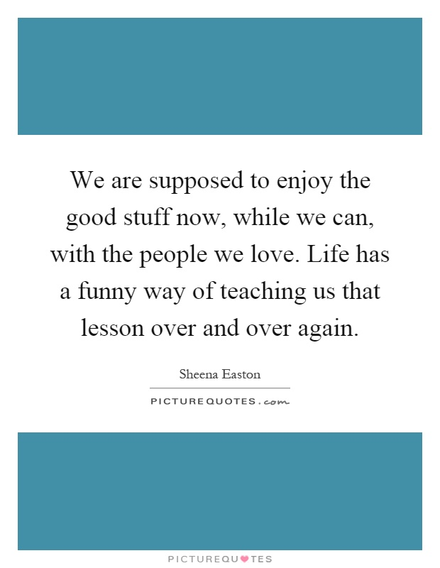 We are supposed to enjoy the good stuff now, while we can, with the people we love. Life has a funny way of teaching us that lesson over and over again Picture Quote #1