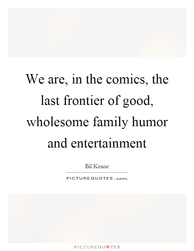 We are, in the comics, the last frontier of good, wholesome family humor and entertainment Picture Quote #1