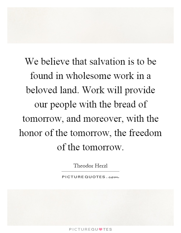 We believe that salvation is to be found in wholesome work in a beloved land. Work will provide our people with the bread of tomorrow, and moreover, with the honor of the tomorrow, the freedom of the tomorrow Picture Quote #1
