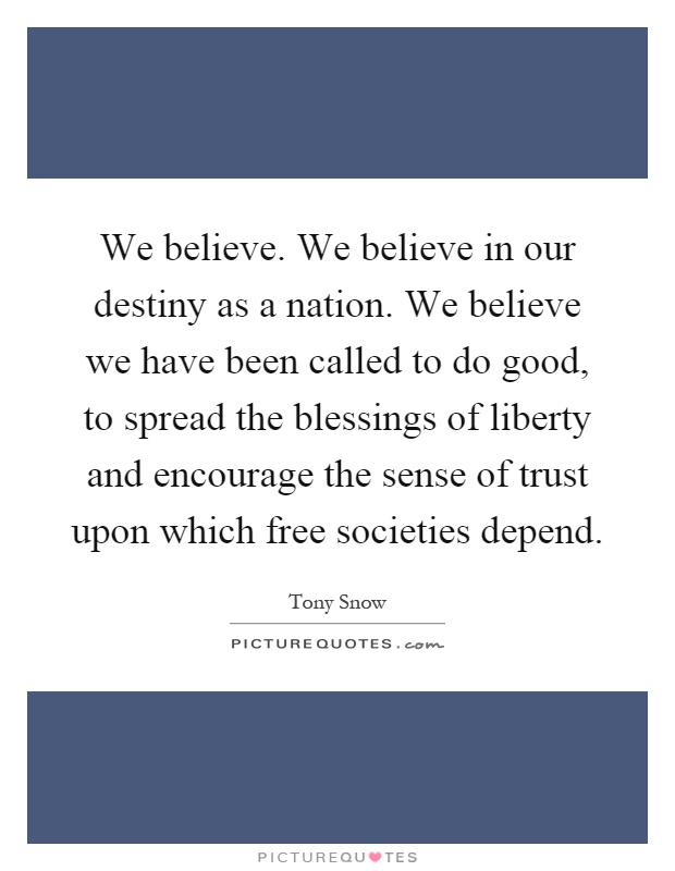 We believe. We believe in our destiny as a nation. We believe we have been called to do good, to spread the blessings of liberty and encourage the sense of trust upon which free societies depend Picture Quote #1