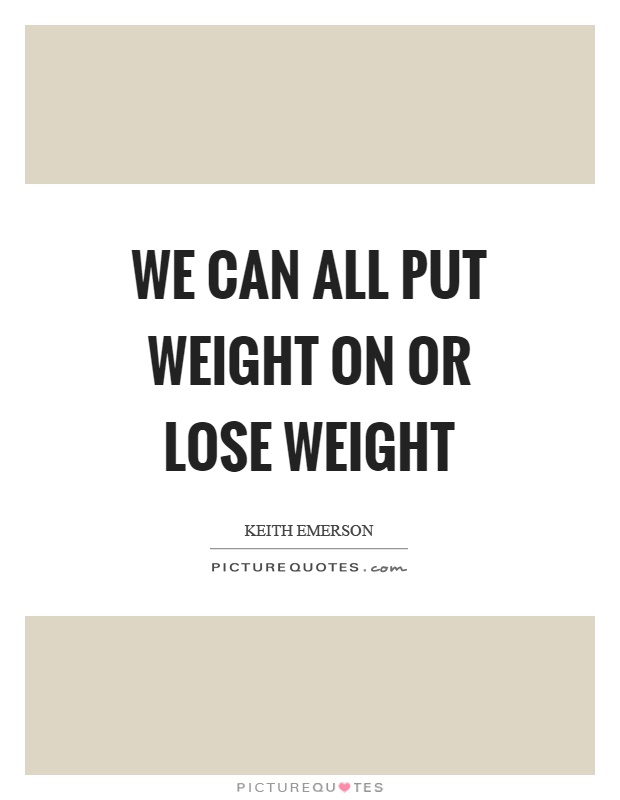 We can all put weight on or lose weight Picture Quote #1