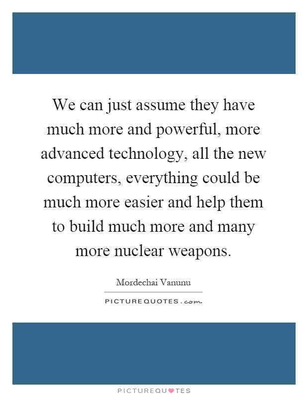 We can just assume they have much more and powerful, more advanced technology, all the new computers, everything could be much more easier and help them to build much more and many more nuclear weapons Picture Quote #1