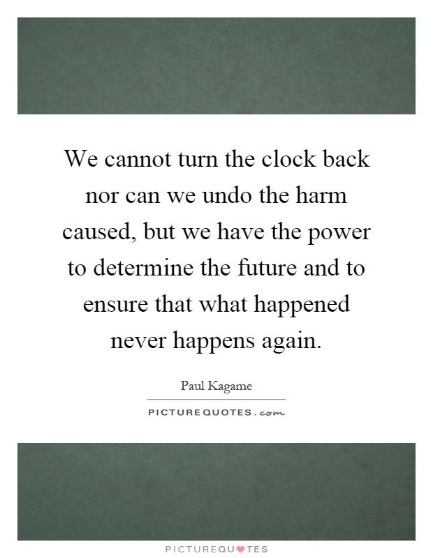 We cannot turn the clock back nor can we undo the harm caused, but we have the power to determine the future and to ensure that what happened never happens again Picture Quote #1