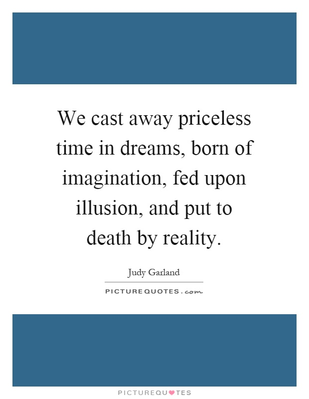 We cast away priceless time in dreams, born of imagination, fed upon illusion, and put to death by reality Picture Quote #1
