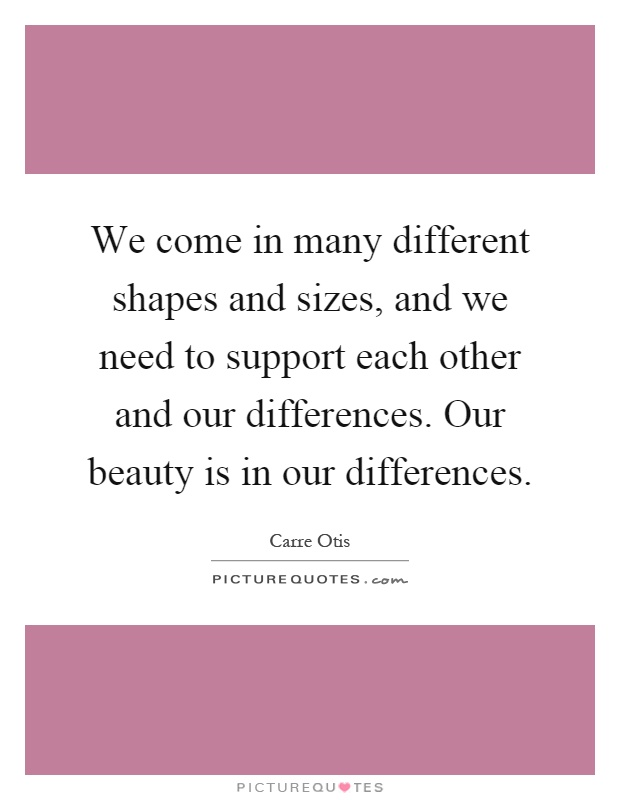 We come in many different shapes and sizes, and we need to support each other and our differences. Our beauty is in our differences Picture Quote #1