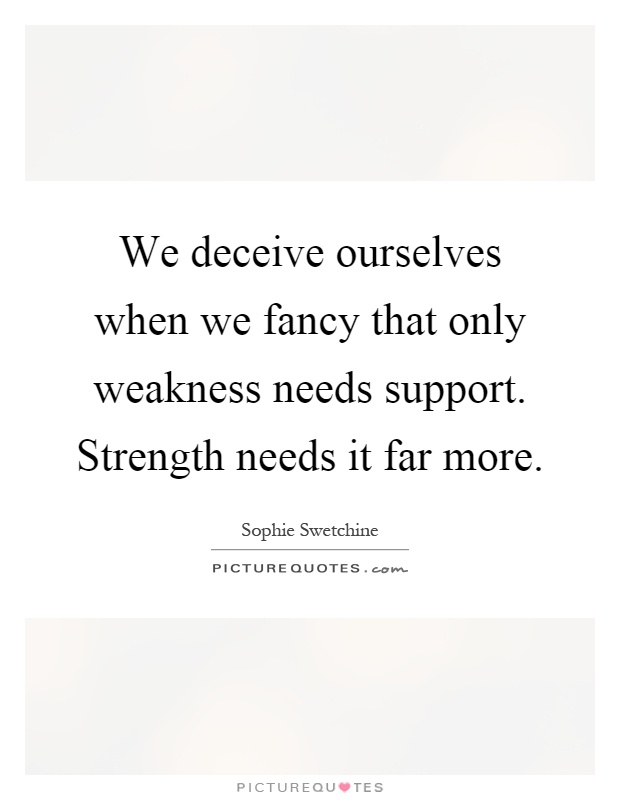 More Strength Quotes: We Deceive Ourselves When We Fancy That Only Weakness