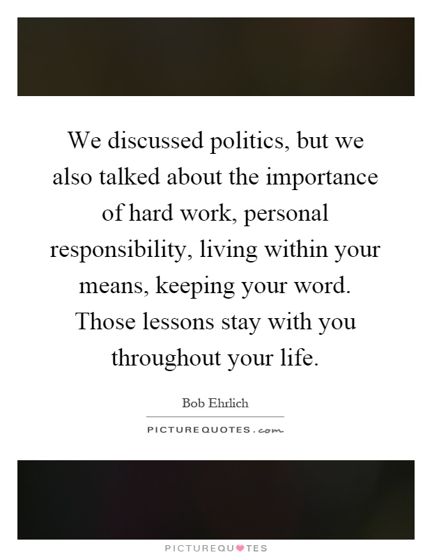 We discussed politics, but we also talked about the importance of hard work, personal responsibility, living within your means, keeping your word. Those lessons stay with you throughout your life Picture Quote #1