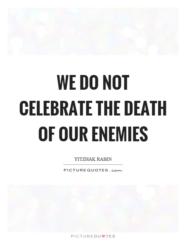 We do not celebrate the death of our enemies Picture Quote #1