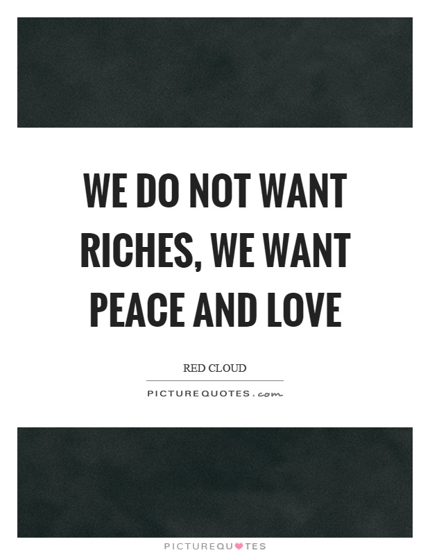 We do not want riches, we want peace and love Picture Quote #1
