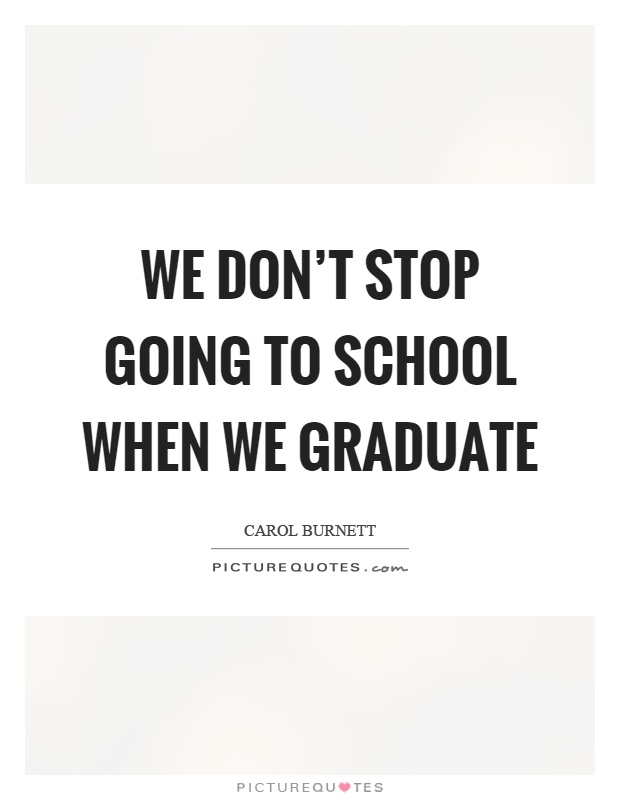 We don't stop going to school when we graduate Picture Quote #1