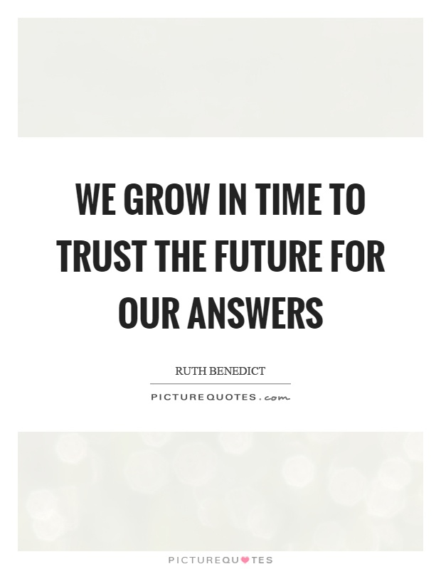 We grow in time to trust the future for our answers Picture Quote #1