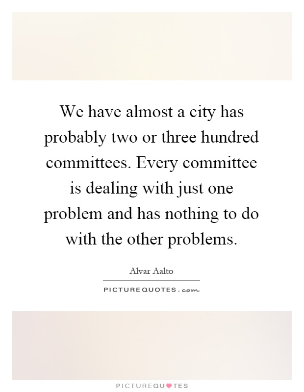 We have almost a city has probably two or three hundred committees. Every committee is dealing with just one problem and has nothing to do with the other problems Picture Quote #1