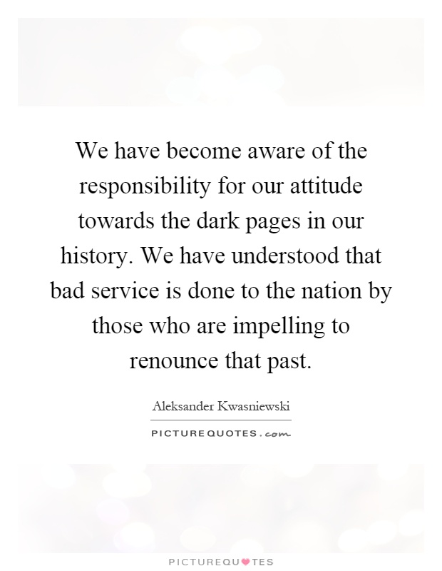 We have become aware of the responsibility for our attitude towards the dark pages in our history. We have understood that bad service is done to the nation by those who are impelling to renounce that past Picture Quote #1