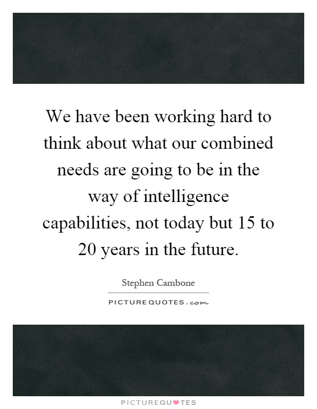 We have been working hard to think about what our combined needs are going to be in the way of intelligence capabilities, not today but 15 to 20 years in the future Picture Quote #1