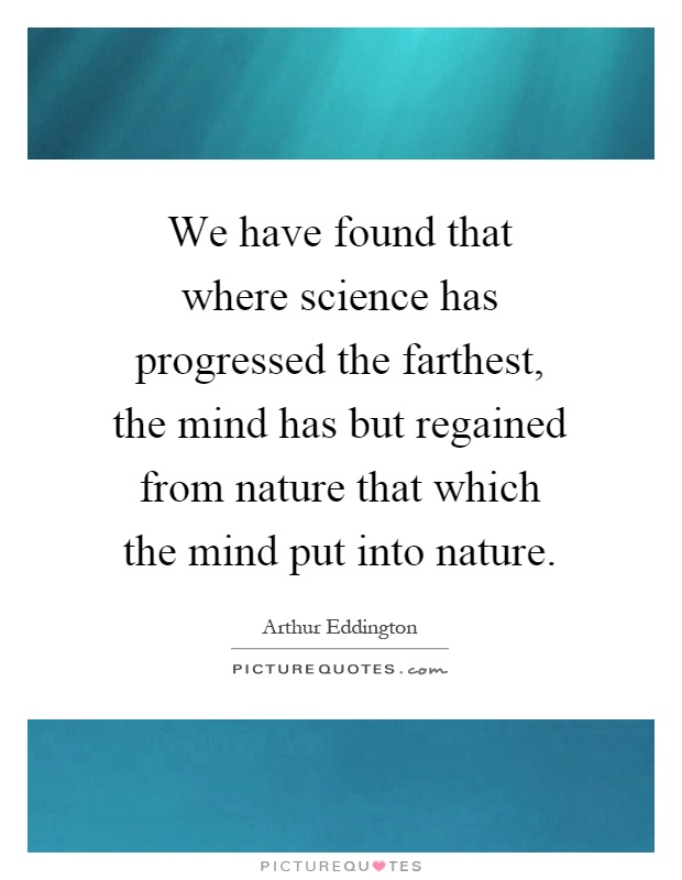 We have found that where science has progressed the farthest, the mind has but regained from nature that which the mind put into nature Picture Quote #1