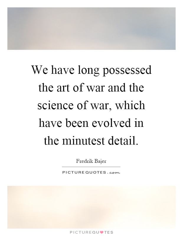 We have long possessed the art of war and the science of war, which have been evolved in the minutest detail Picture Quote #1