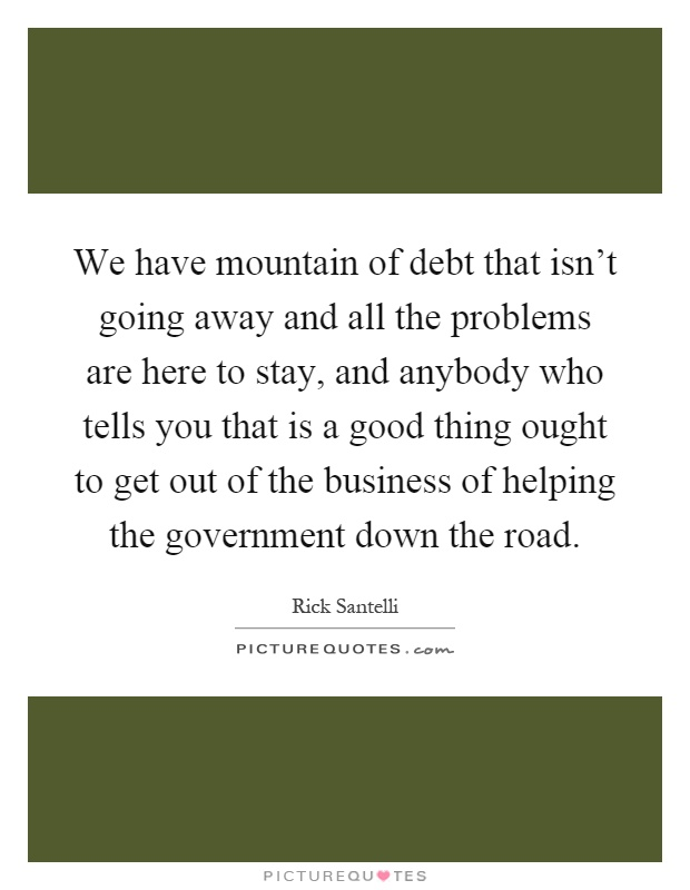 We have mountain of debt that isn't going away and all the problems are here to stay, and anybody who tells you that is a good thing ought to get out of the business of helping the government down the road Picture Quote #1